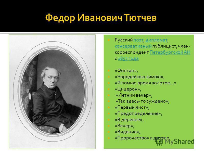 Русский поэт, дипломат, консервативный публицист, член- корреспондент Петербургской АН с 1857 года поэт дипломат консервативный Петербургской АН1857 года «Фонтан», «Чародейкою зимою», «Я помню время золотое…» »Цицерон», «Летний вечер», «Так здесь-то