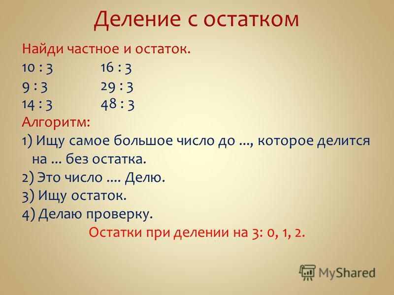 Найди частное и остаток. 10 : 316 : 3 9 : 329 : 3 14 : 348 : 3 Алгоритм: 1) Ищу самое большое число до..., которое делится на... без остатка. 2) Это число.... Делю. 3) Ищу остаток. 4) Делаю проверку. Остатки при делении на 3: 0, 1, 2.