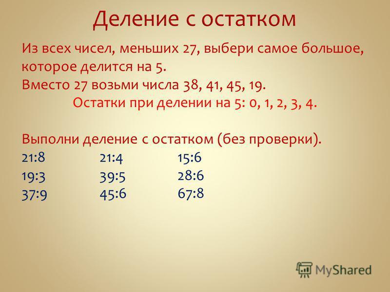 Из всех чисел, меньших 27, выбери самое большое, которое делится на 5. Вместо 27 возьми числа 38, 41, 45, 19. Остатки при делении на 5: 0, 1, 2, 3, 4. Выполни деление с остатком (без проверки). 21:821:415:6 19:339:528:6 37:945:667:8
