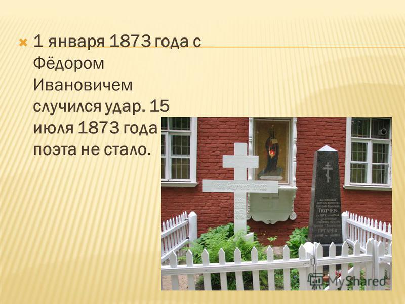 1 января 1873 года с Фёдором Ивановичем случился удар. 15 июля 1873 года поэта не стало.