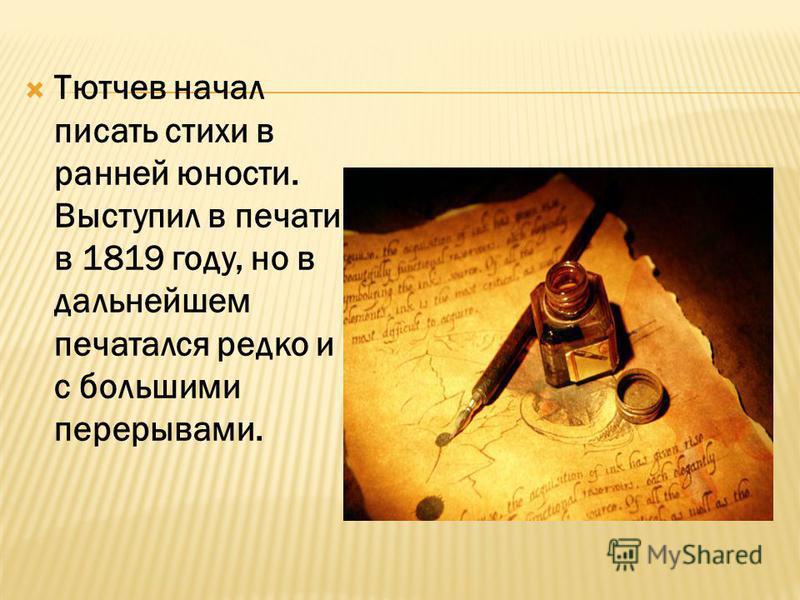 Тютчев начал писать стихи в ранней юности. Выступил в печати в 1819 году, но в дальнейшем печатался редко и с большими перерывами.