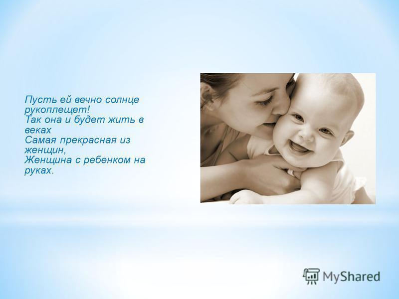 Пусть ей вечно солнце рукоплещет! Так она и будет жить в веках Самая прекрасная из женщин, Женщина с ребенком на руках.