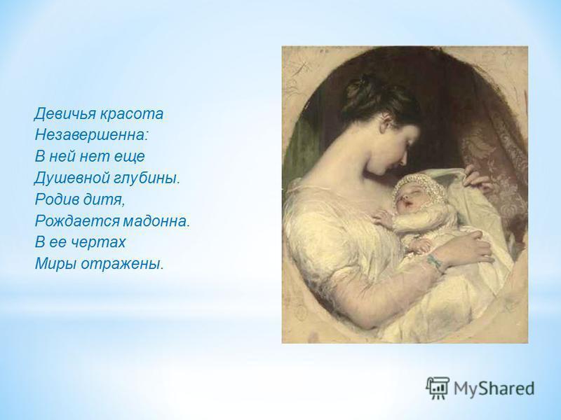 Девичья красота Незавершенна: В ней нет еще Душевной глубины. Родив дитя, Рождается мадонна. В ее чертах Миры отражены.