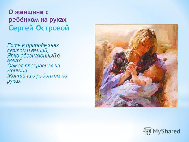 О женщине с ребёнком на руках Сергей Островой Есть в природе знак святой и вещий, Ярко обозначенный в веках: Самая прекрасная из женщин Женщина с ребенком на руках
