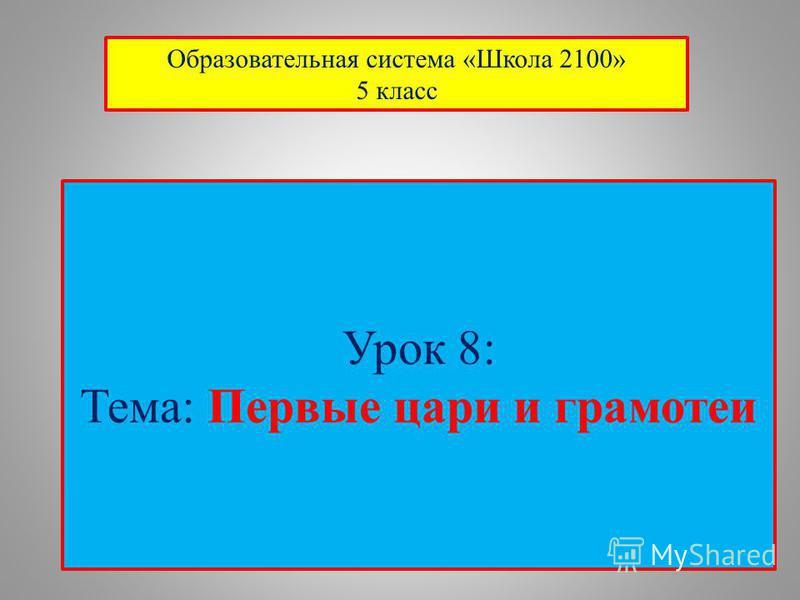 Урок 8: Тема: Первые цари и грамотеи Образовательная система «Школа 2100» 5 класс