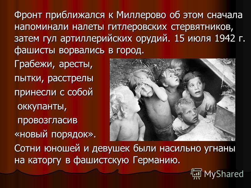 Фронт приближался к Миллерово об этом сначала напоминали налеты гитлеровских стервятников, затем гул артиллерийских орудий. 15 июля 1942 г. фашисты ворвались в город. Грабежи, аресты, пытки, расстрелы принесли с собой оккупанты, оккупанты, провозглас