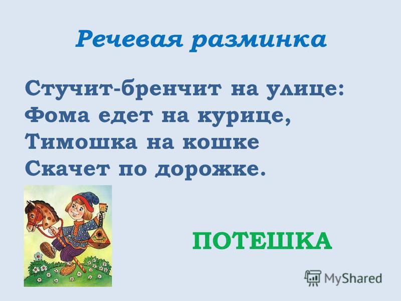 Речевая разминка Стучит-бренчит на улице: Фома едет на курице, Тимошка на кошке Скачет по дорожке. ПОТЕШКА