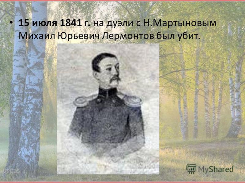 15 июля 1841 г. на дуэли с Н.Мартыновым Михаил Юрьевич Лермонтов был убит.