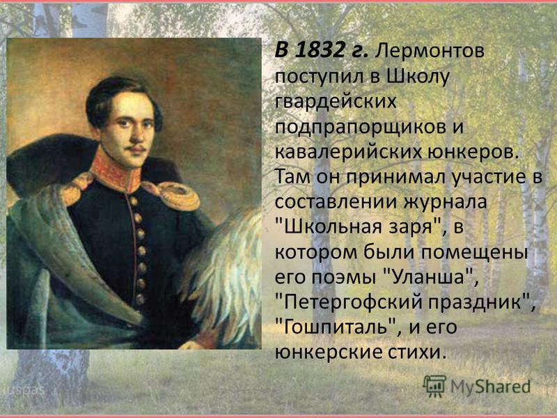 В 1832 г. Лермонтов поступил в Школу гвардейских подпрапорщиков и кавалерийских юнкеров. Там он принимал участие в составлении журнала