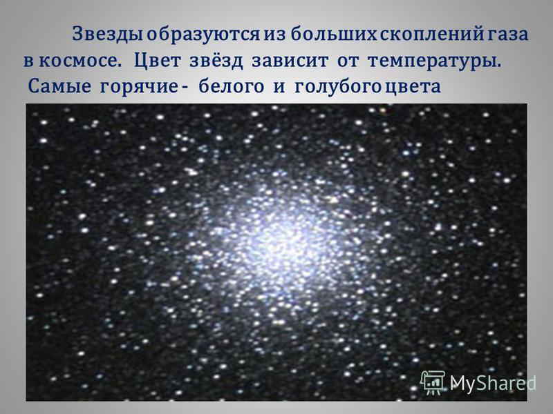 Звезды образуются из больших скоплений газа в космосе. Цвет звёзд зависит от температуры. Самые горячие - белого и голубого цвета