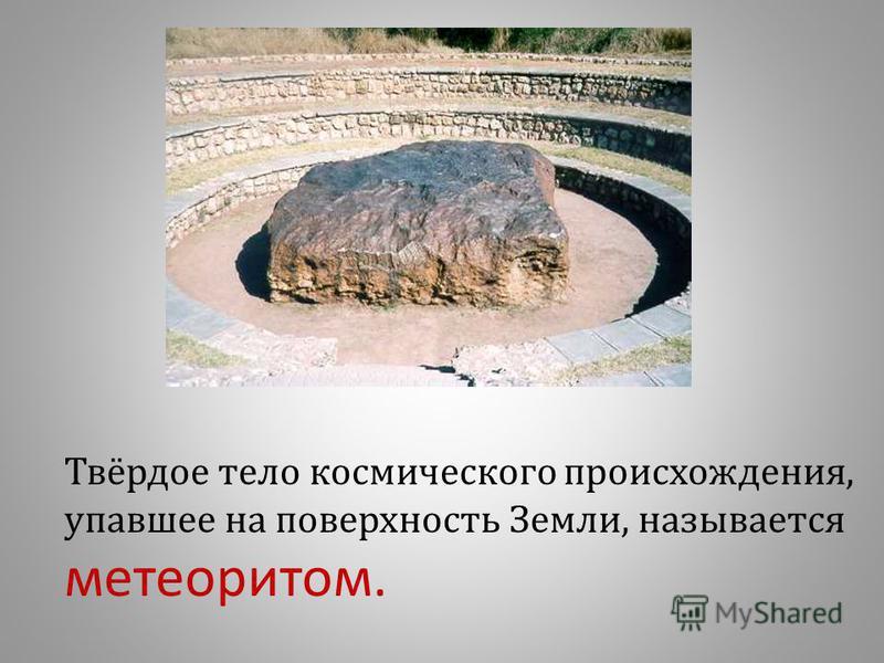 Твёрдое тело космического происхождения, упавшее на поверхность Земли, называется метеоритом.