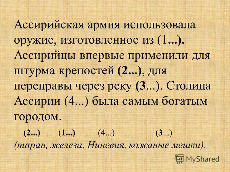 Ассирийская армия использовала оружие, изготовленное из (1...). Ассирийцы впервые применили для штурма крепостей (2...), для переправы через реку (3...). Столица Ассирии (4...) была самым богатым городом. (2...) (1...) (4...) (3...) (таран, железа, Н