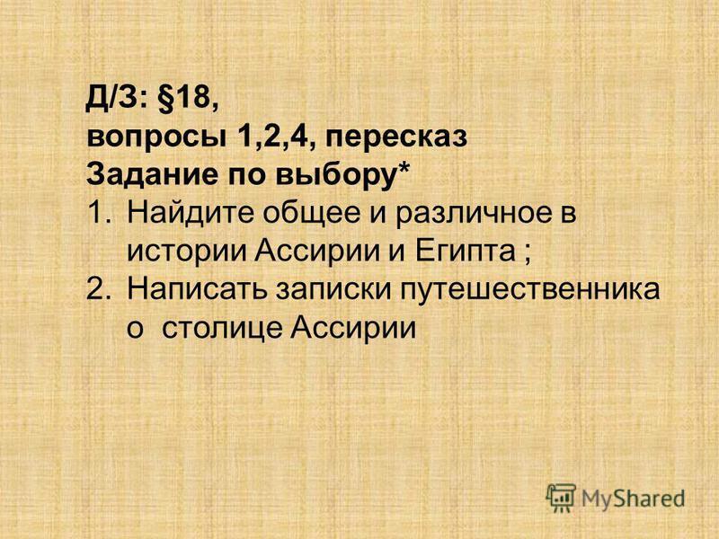 Д/З: §18, вопросы 1,2,4, пересказ Задание по выбору* 1. Найдите общее и различное в истории Ассирии и Египта ; 2. Написать записки путешественника о столице Ассирии