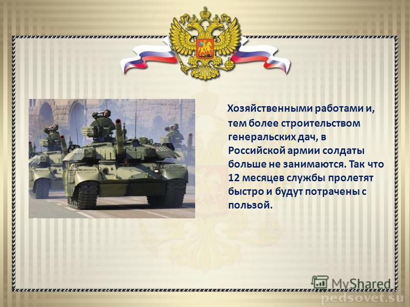 Хозяйственными работами и, тем более строительством генеральских дач, в Российской армии солдаты больше не занимаются. Так что 12 месяцев службы пролетят быстро и будут потрачены с пользой.