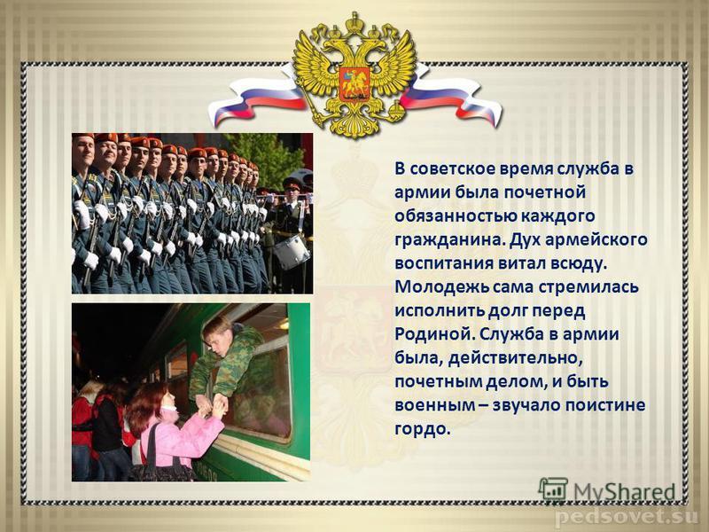 В советское время служба в армии была почетной обязанностью каждого гражданина. Дух армейского воспитания витал всюду. Молодежь сама стремилась исполнить долг перед Родиной. Служба в армии была, действительно, почетным делом, и быть военным – звучало