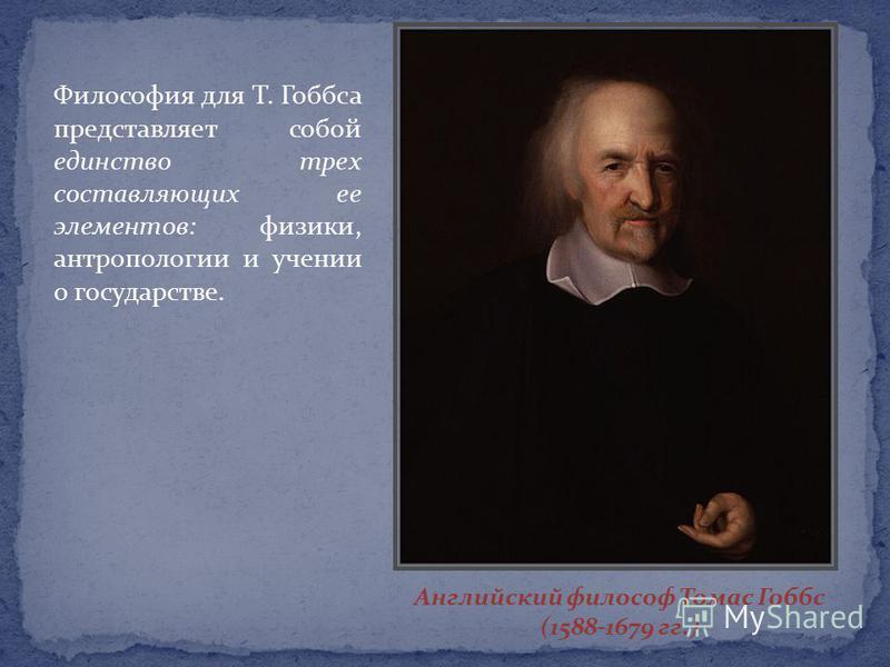 Английский философ Томас Гоббс (1588-1679 гг.) Философия для Т. Гоббса представляет собой единство трех составляющих ее элементов: физики, антропологии и учении о государстве.