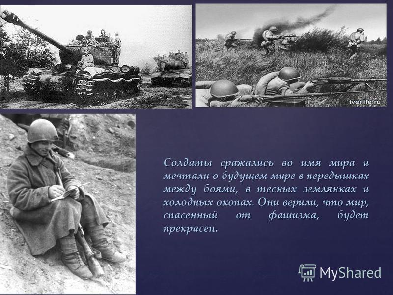 Солдаты сражались во имя мира и мечтали о будущем мире в передышках между боями, в тесных землянках и холодных окопах. Они верили, что мир, спасенный от фашизма, будет прекрасен.
