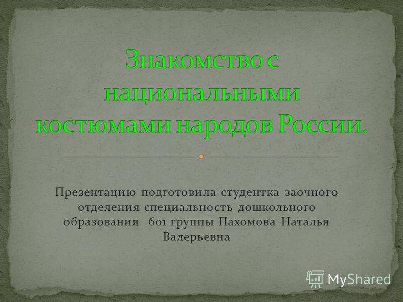 Презентацию подготовила студентка заочного отделения специальность дошкольного образования 601 группы Пахомова Наталья Валерьевна