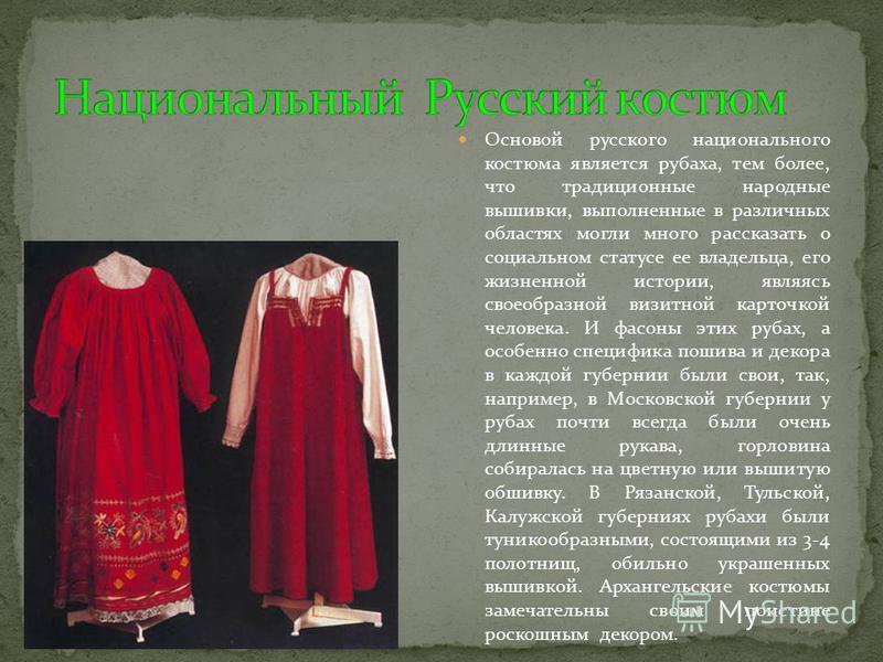 Основой русского национального костюма является рубаха, тем более, что традиционные народные вышивки, выполненные в различных областях могли много рассказать о социальном статусе ее владельца, его жизненной истории, являясь своеобразной визитной карт