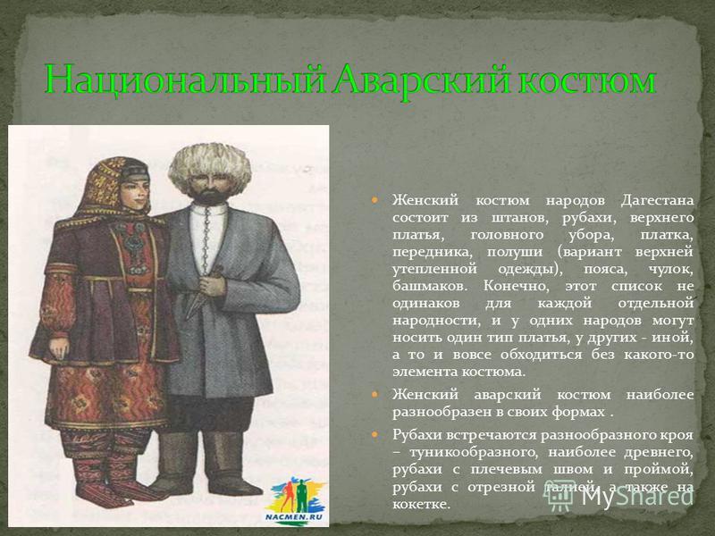 Женский костюм народов Дагестана состоит из штанов, рубахи, верхнего платья, головного убора, платка, передника, польши (вариант верхней утепленной одежды), пояса, чулок, башмаков. Конечно, этот список не одинаков для каждой отдельной народности, и у