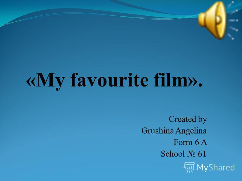 Created by Grushina Angelina Form 6 A School 61 «My favourite film».