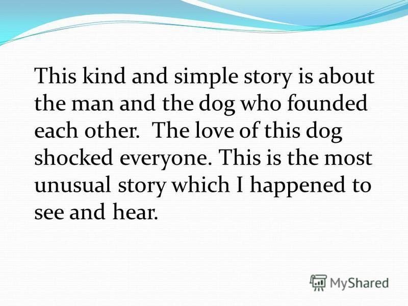 This kind and simple story is about the man and the dog who founded each other. The love of this dog shocked everyone. This is the most unusual story which I happened to see and hear.