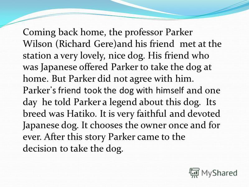Coming back home, the professor Parker Wilson (Richard Gere)and his friend met at the station a very lovely, nice dog. His friend who was Japanese offered Parker to take the dog at home. But Parker did not agree with him. Parkers friend took the dog