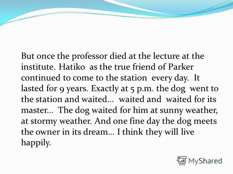 But once the professor died at the lecture at the institute. Hatiko as the true friend of Parker continued to come to the station every day. It lasted for 9 years. Exactly at 5 p.m. the dog went to the station and waited... waited and waited for its