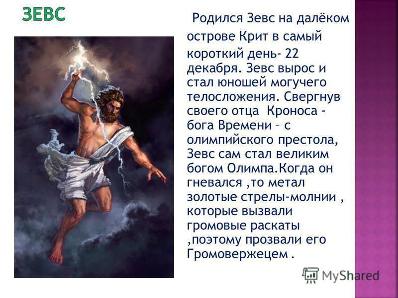 Родился Зевс на далёком острове Крит в самый короткий день- 22 декабря. Зевс вырос и стал юношей могучего телосложения. Свергнув своего отца Кроноса - бога Времени – с олимпийского престола, Зевс сам стал великим богом Олимпа.Когда он гневался,то мет