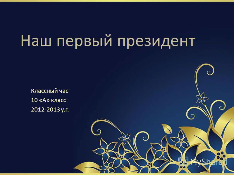 Наш первый президент Классный час 10 «А» класс 2012-2013 у.г.