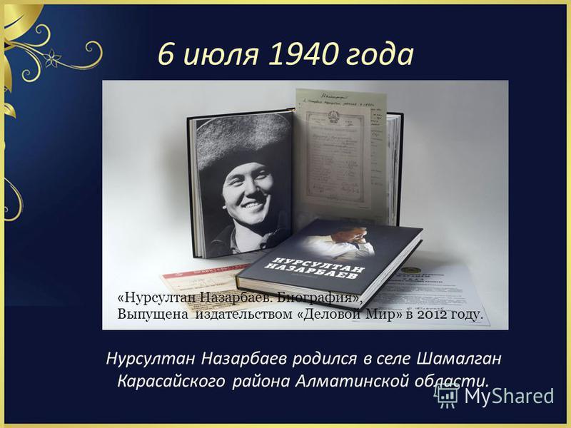 6 июля 1940 года Нурсултан Назарбаев родился в селе Шамалган Карасайского района Алматинской области. « Нурсултан Назарбаев. Биография », Выпущена издательством « Деловой Мир » в 2012 году.