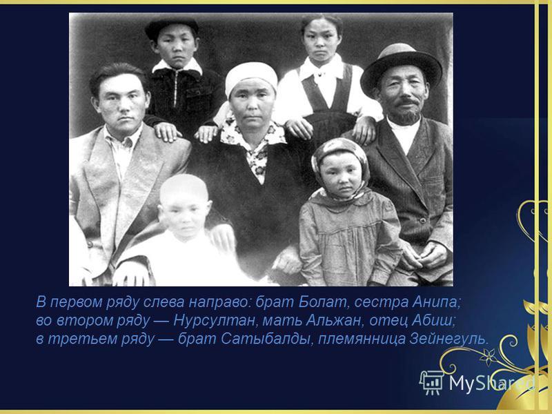 В первом ряду слева направо: брат Болат, сестра Анипа; во втором ряду Нурсултан, мать Альжан, отец Абиш; в третьем ряду брат Сатыбалды, племянница Зейнегуль.