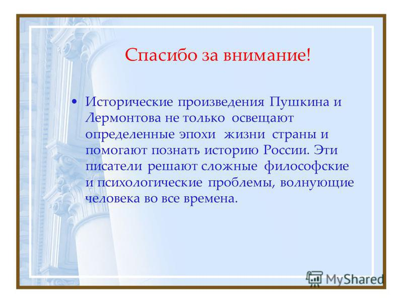 Спасибо за внимание! Исторические произведения Пушкина и Лермонтова не только освещают определенные эпохи жизни страны и помогают познать историю России. Эти писатели решают сложные философские и психологические проблемы, волнующие человека во все вр