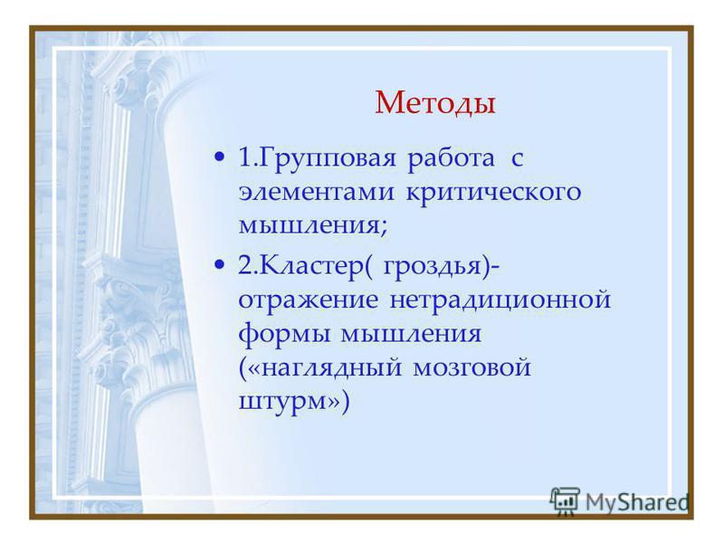 Методы 1. Групповая работа с элементами критического мышления; 2.Кластер( гроздья)- отражение нетрадиционной формы мышления («наглядный мозговой штурм»)