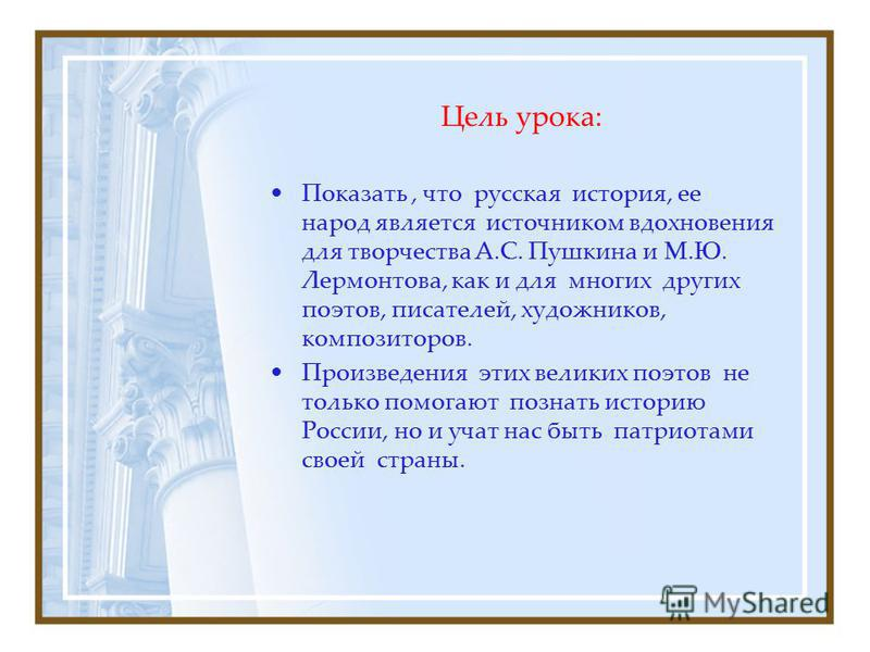 Цель урока: Показать, что русская история, ее народ является источником вдохновения для творчества А.С. Пушкина и М.Ю. Лермонтова, как и для многих других поэтов, писателей, художников, композиторов. Произведения этих великих поэтов не только помогаю