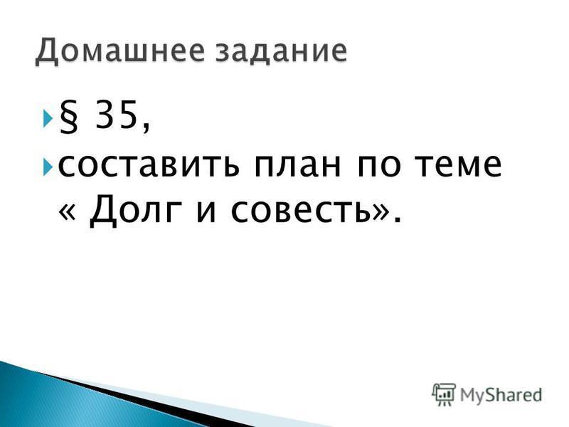 § 35, составить план по теме « Долг и совесть».