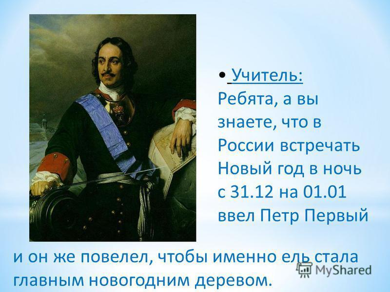 Учитель: Ребята, а вы знаете, что в России встречать Новый год в ночь с 31.12 на 01.01 ввел Петр Первый и он же повелел, чтобы именно ель стала главным новогодним деревом.