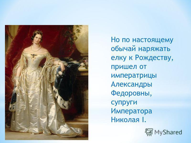 Но по настоящему обычай наряжать елку к Рождеству, пришел от императрицы Александры Федоровны, супруги Императора Николая I.