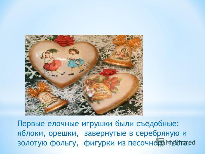 Первые елочные игрушки были съедобные: яблоки, орешки, завернутые в серебряную и золотую фольгу, фигурки из песочного теста.