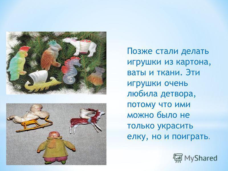 Позже стали делать игрушки из картона, ваты и ткани. Эти игрушки очень любила детвора, потому что ими можно было не только украсить елку, но и поиграть.
