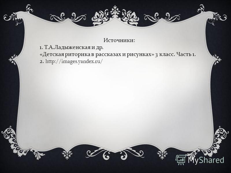 Источники : 1. Т. А. Ладыженская и др. « Детская риторика в рассказах и рисунках » 3 класс. Часть 1. 2. http://images.yandex.ru/
