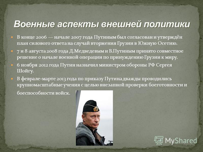 В конце 2006 начале 2007 года Путиным был согласован и утверждён план силового ответа на случай вторжения Грузии в Южную Осетию. 7 и 8 августа 2008 года Д.Медведевым и В.Путиным принято совместное решение о начале военной операции по принуждению Груз