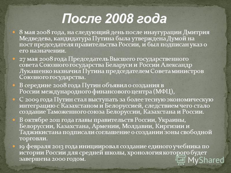 8 мая 2008 года, на следующий день после инаугурации Дмитрия Медведева, кандидатура Путина была утверждена Думой на пост председателя правительства России, и был подписан указ о его назначении. 27 мая 2008 года Председатель Высшего государственного с
