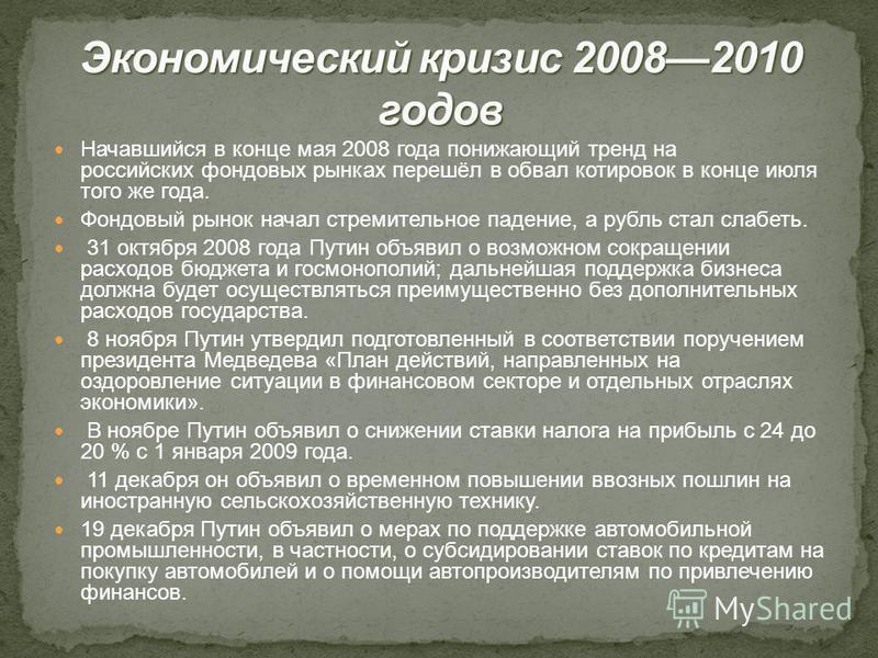 Начавшийся в конце мая 2008 года понижающий тренд на российских фондовых рынках перешёл в обвал котировок в конце июля того же года. Фондовый рынок начал стремительное падение, а рубль стал слабеть. 31 октября 2008 года Путин объявил о возможном сокр