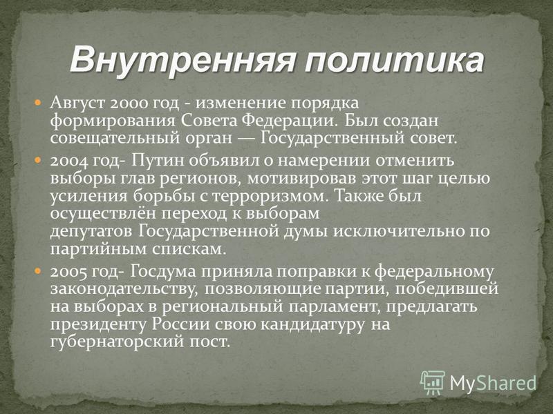 Август 2000 год - изменение порядка формирования Совета Федерации. Был создан совещательный орган Государственный совет. 2004 год- Путин объявил о намерении отменить выборы глав регионов, мотивировав этот шаг целью усиления борьбы с терроризмом. Такж