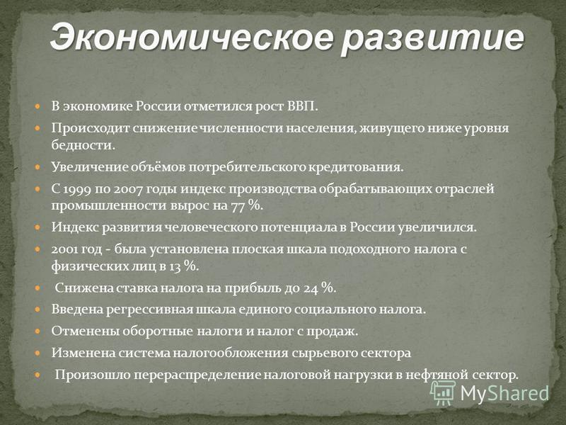 В экономике России отметился рост ВВП. Происходит снижение численности населения, живущего ниже уровня бедности. Увеличение объёмов потребительского кредитования. С 1999 по 2007 годы индекс производства обрабатывающих отраслей промышленности вырос на