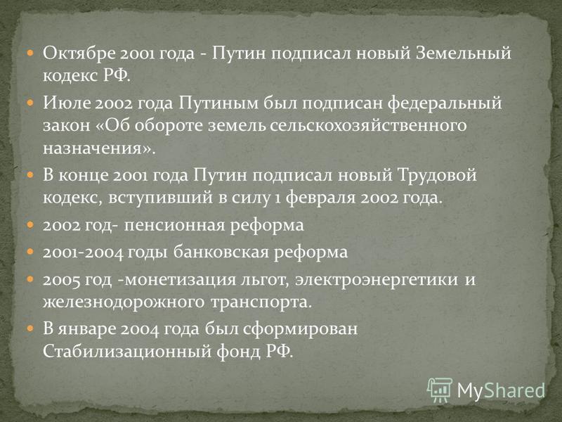 Октябре 2001 года - Путин подписал новый Земельный кодекс РФ. Июле 2002 года Путиным был подписан федеральный закон «Об обороте земель сельскохозяйственного назначения». В конце 2001 года Путин подписал новый Трудовой кодекс, вступивший в силу 1 февр