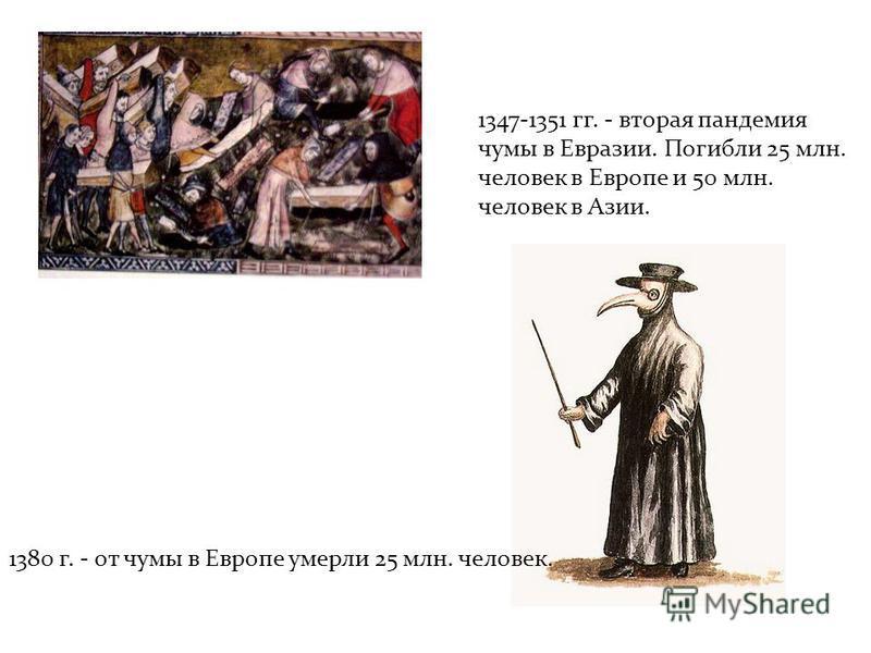 1347-1351 гг. - вторая пандемия чумы в Евразии. Погибли 25 млн. человек в Европе и 50 млн. человек в Азии. 1380 г. - от чумы в Европе умерли 25 млн. человек.