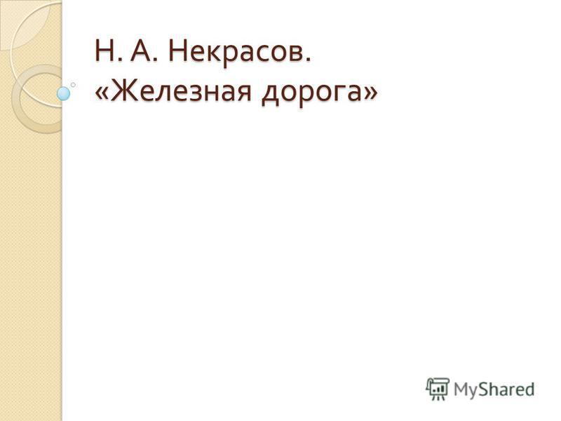 Н. А. Некрасов. « Железная дорога »