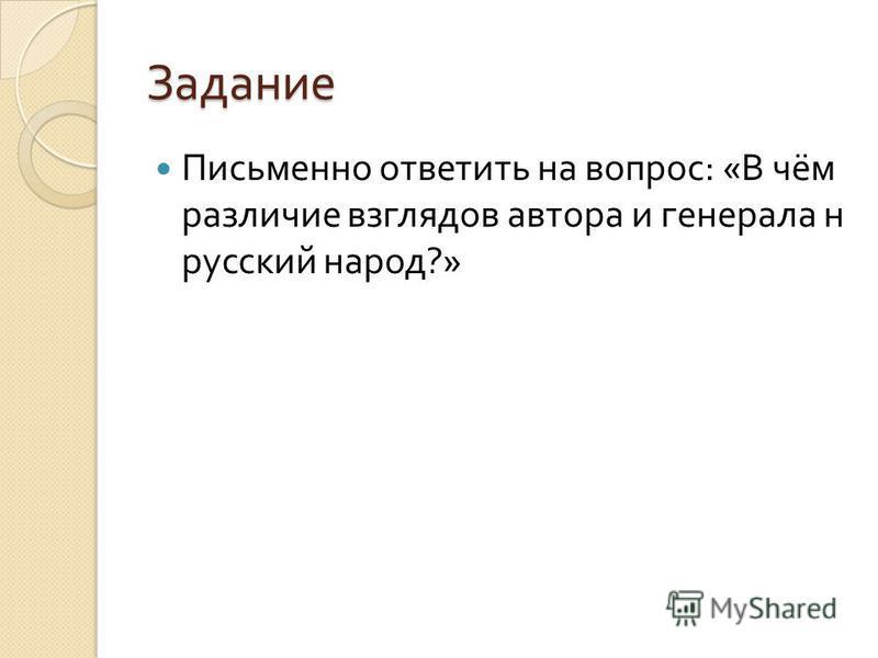 Задание Письменно ответить на вопрос : « В чём различие взглядов автора и генерала н русский народ ?»